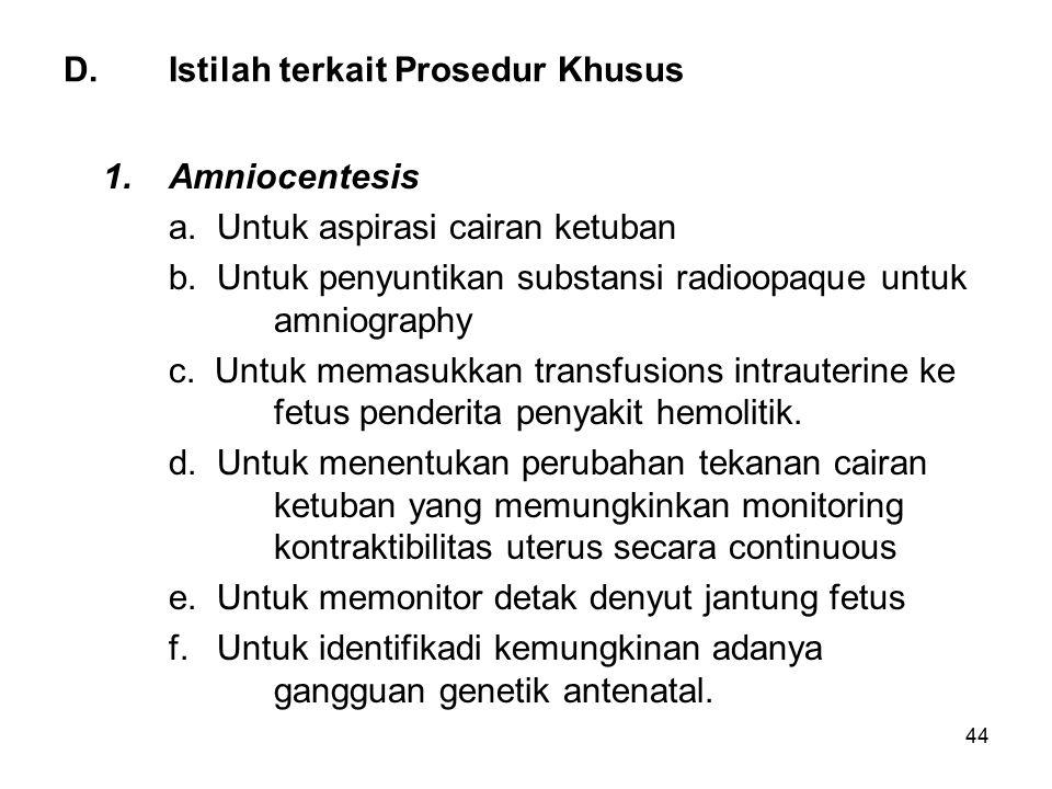 44 D.Istilah terkait Prosedur Khusus 1. Amniocentesis a. Untuk aspirasi cairan ketuban b. Untuk penyuntikan substansi radioopaque untuk amniography c.
