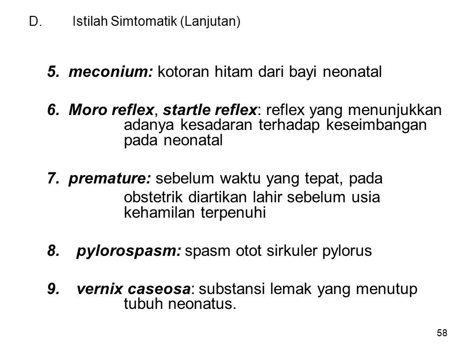 58 D.Istilah Simtomatik (Lanjutan) 5. meconium: kotoran hitam dari bayi neonatal 6. Moro reflex, startle reflex: reflex yang menunjukkan adanya kesada