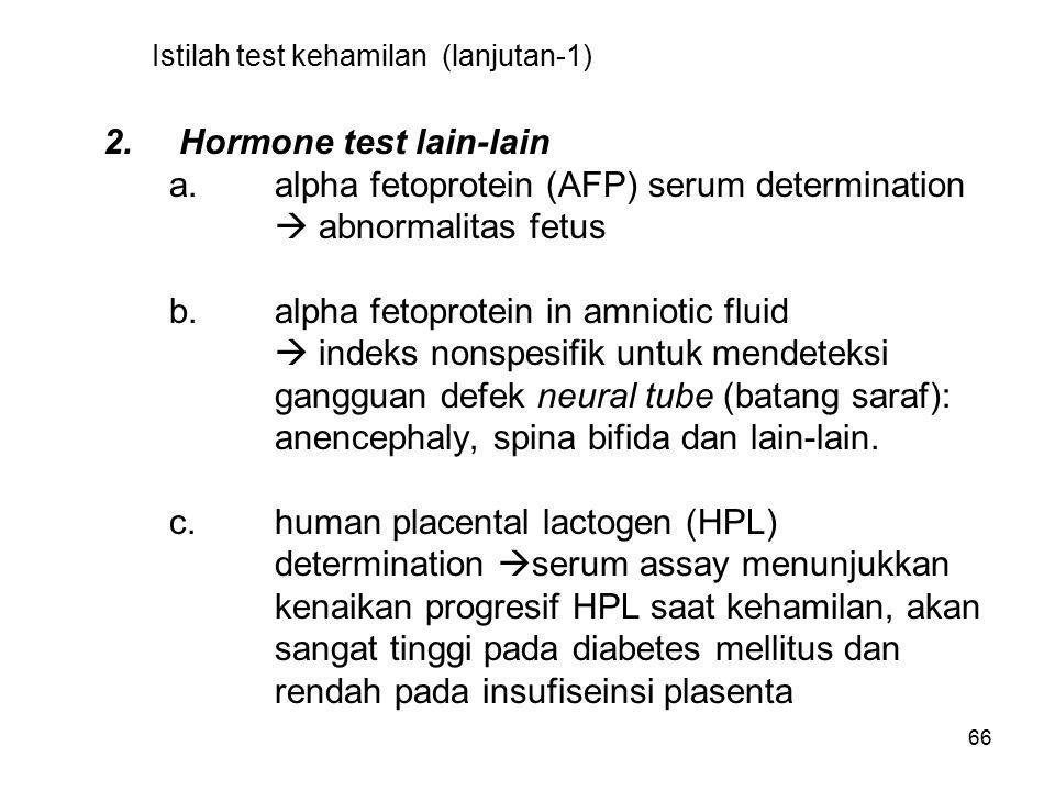 66 Istilah test kehamilan (lanjutan-1) 2. Hormone test lain-lain a.alpha fetoprotein (AFP) serum determination  abnormalitas fetus b.alpha fetoprotei