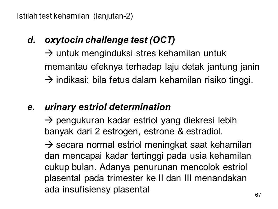 67 Istilah test kehamilan (lanjutan-2) d.oxytocin challenge test (OCT)  untuk menginduksi stres kehamilan untuk memantau efeknya terhadap laju detak