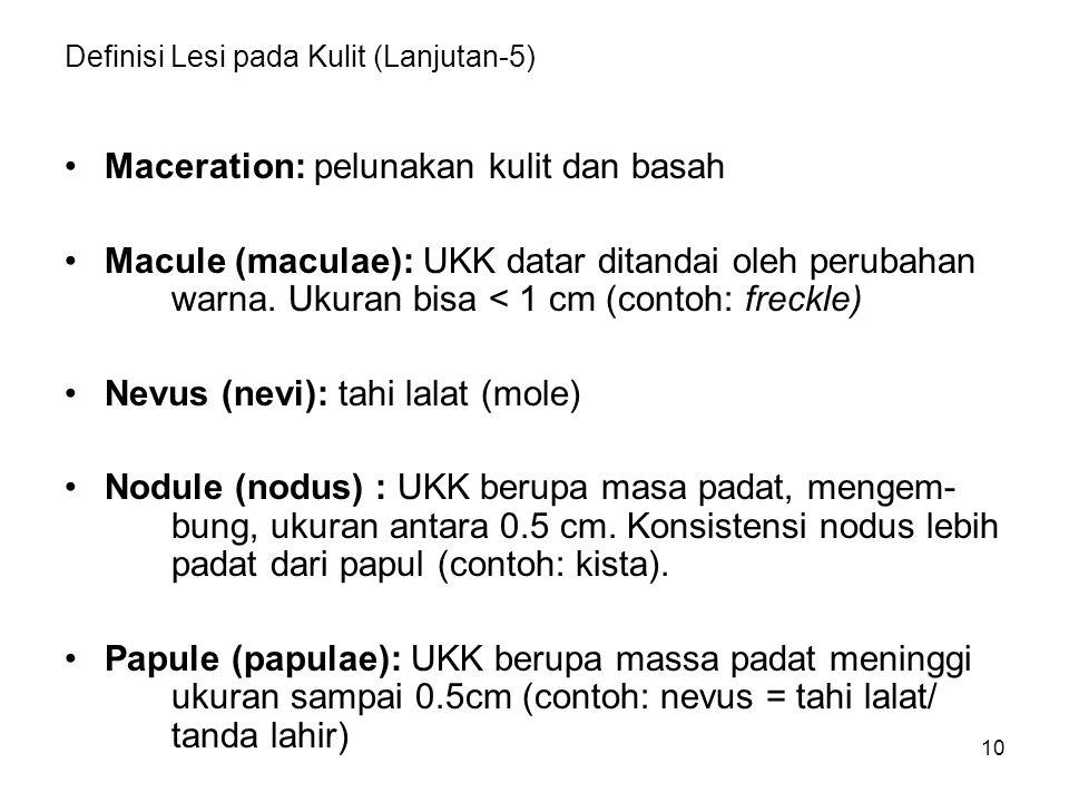 10 Definisi Lesi pada Kulit (Lanjutan-5) Maceration: pelunakan kulit dan basah Macule (maculae): UKK datar ditandai oleh perubahan warna. Ukuran bisa