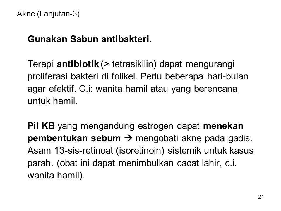 21 Akne (Lanjutan-3) Gunakan Sabun antibakteri. Terapi antibiotik (> tetrasikilin) dapat mengurangi proliferasi bakteri di folikel. Perlu beberapa har