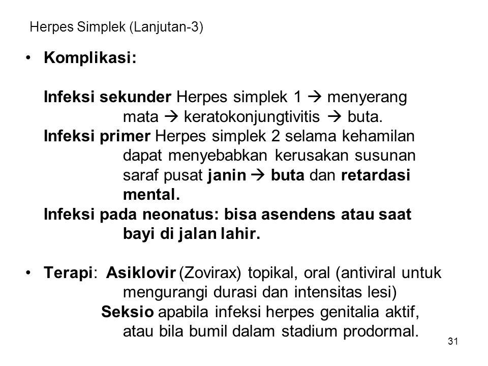 31 Herpes Simplek (Lanjutan-3) Komplikasi: Infeksi sekunder Herpes simplek 1  menyerang mata  keratokonjungtivitis  buta. Infeksi primer Herpes sim