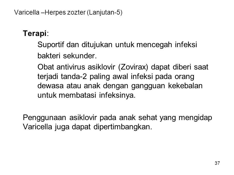 37 Varicella –Herpes zozter (Lanjutan-5) Terapi: Suportif dan ditujukan untuk mencegah infeksi bakteri sekunder. Obat antivirus asiklovir (Zovirax) da