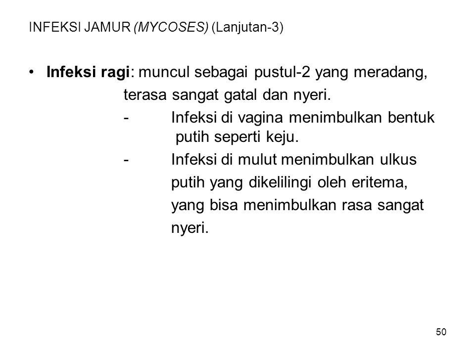 50 INFEKSI JAMUR (MYCOSES) (Lanjutan-3) Infeksi ragi: muncul sebagai pustul-2 yang meradang, terasa sangat gatal dan nyeri. -Infeksi di vagina menimbu