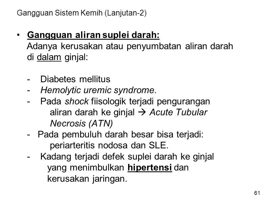 61 Gangguan Sistem Kemih (Lanjutan-2) Gangguan aliran suplei darah: Adanya kerusakan atau penyumbatan aliran darah di dalam ginjal: - Diabetes mellitu