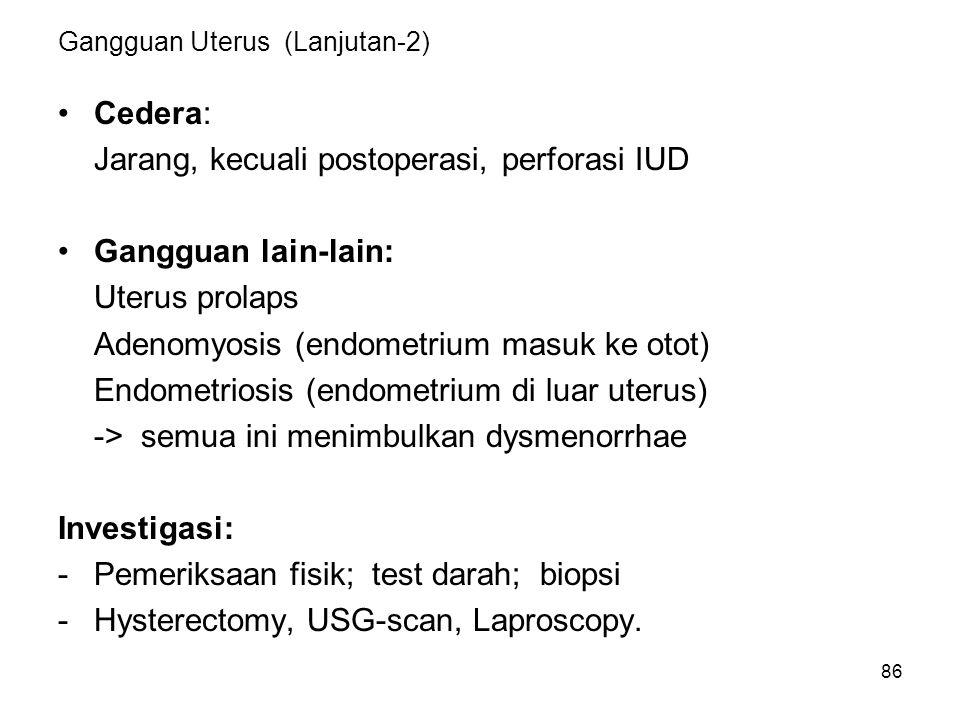 86 Gangguan Uterus (Lanjutan-2) Cedera: Jarang, kecuali postoperasi, perforasi IUD Gangguan lain-lain: Uterus prolaps Adenomyosis (endometrium masuk k