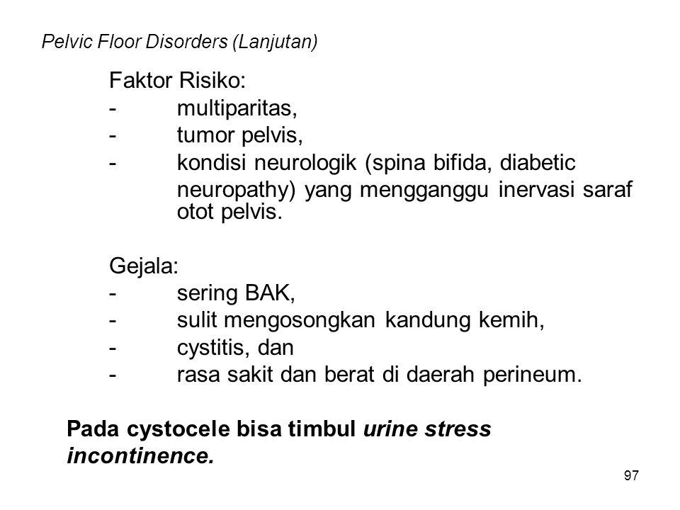 97 Pelvic Floor Disorders (Lanjutan) Faktor Risiko: -multiparitas, -tumor pelvis, -kondisi neurologik (spina bifida, diabetic neuropathy) yang menggan