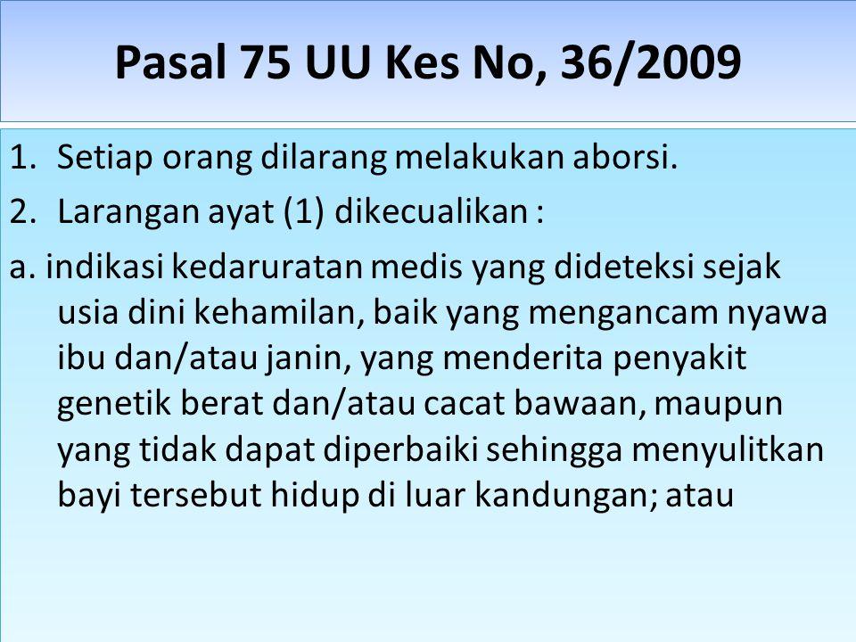 Pasal 75 UU Kes No, 36/2009 1.Setiap orang dilarang melakukan aborsi. 2.Larangan ayat (1) dikecualikan : a. indikasi kedaruratan medis yang dideteksi