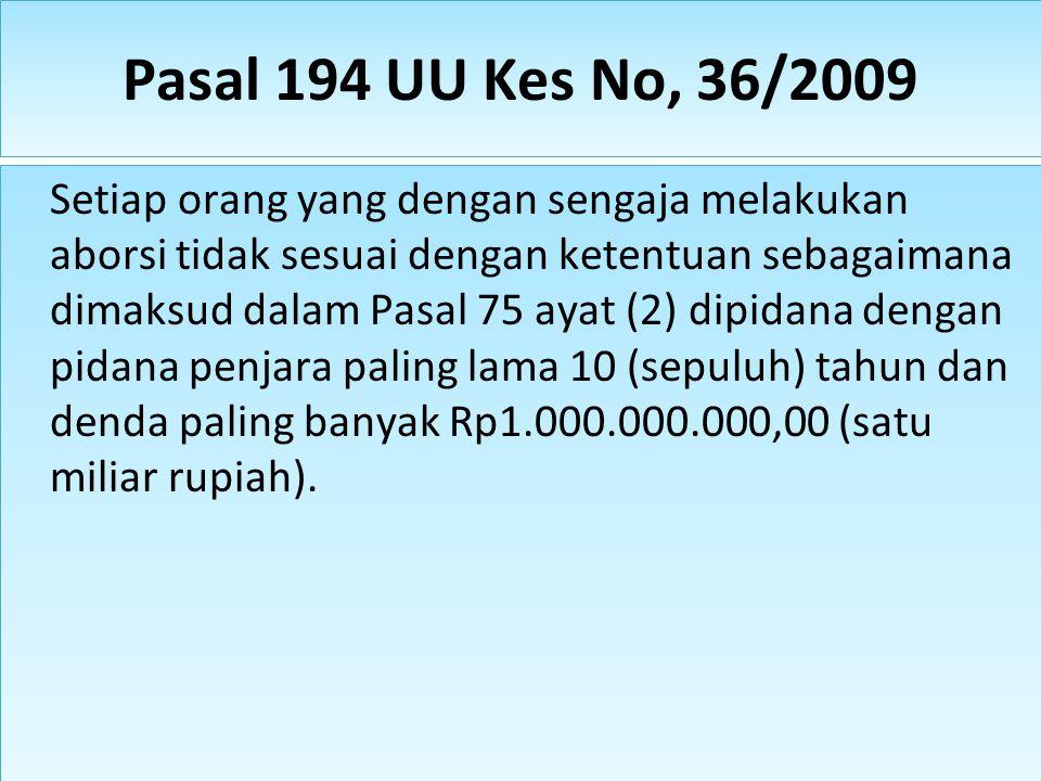 Pasal 194 UU Kes No, 36/2009 Setiap orang yang dengan sengaja melakukan aborsi tidak sesuai dengan ketentuan sebagaimana dimaksud dalam Pasal 75 ayat (2) dipidana dengan pidana penjara paling lama 10 (sepuluh) tahun dan denda paling banyak Rp1.000.000.000,00 (satu miliar rupiah).