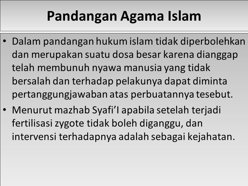 Pandangan Agama Islam Dalam pandangan hukum islam tidak diperbolehkan dan merupakan suatu dosa besar karena dianggap telah membunuh nyawa manusia yang tidak bersalah dan terhadap pelakunya dapat diminta pertanggungjawaban atas perbuatannya tesebut.