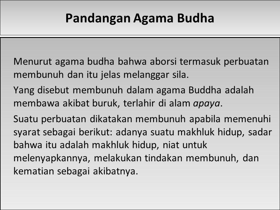 Pandangan Agama Budha Menurut agama budha bahwa aborsi termasuk perbuatan membunuh dan itu jelas melanggar sila. Yang disebut membunuh dalam agama Bud