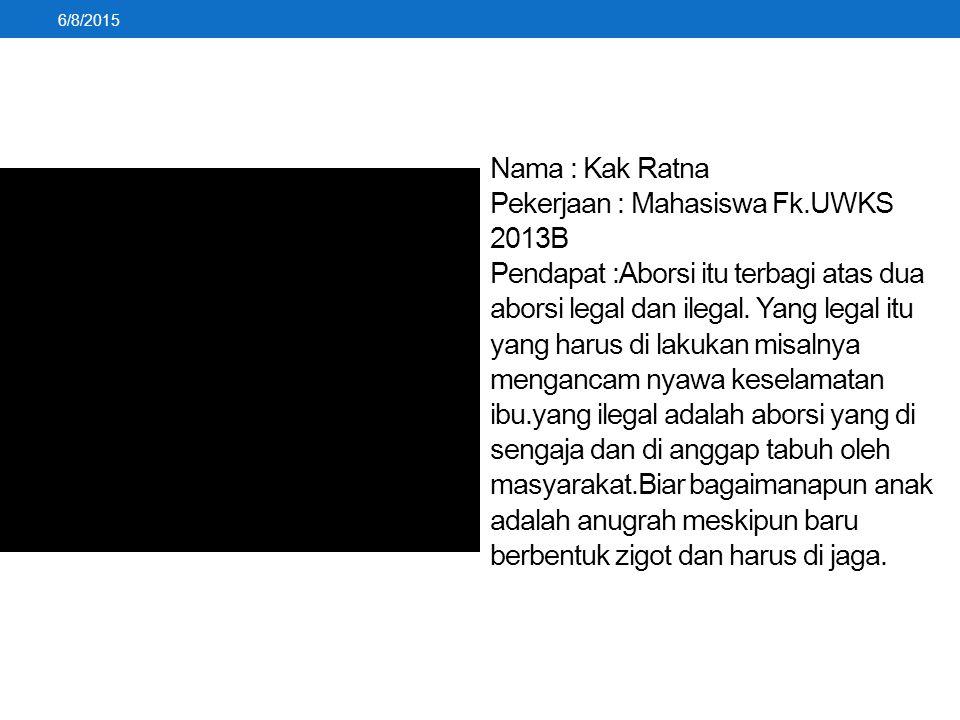 Nama : Kak Ratna Pekerjaan : Mahasiswa Fk.UWKS 2013B Pendapat :Aborsi itu terbagi atas dua aborsi legal dan ilegal. Yang legal itu yang harus di lakuk