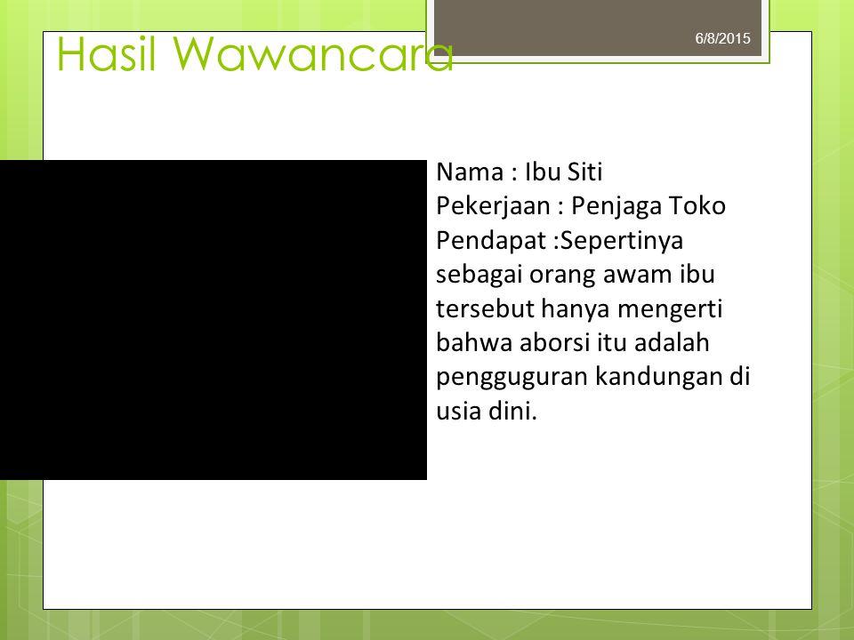 Hasil Wawancara 6/8/2015 Nama : Ibu Siti Pekerjaan : Penjaga Toko Pendapat :Sepertinya sebagai orang awam ibu tersebut hanya mengerti bahwa aborsi itu adalah pengguguran kandungan di usia dini.