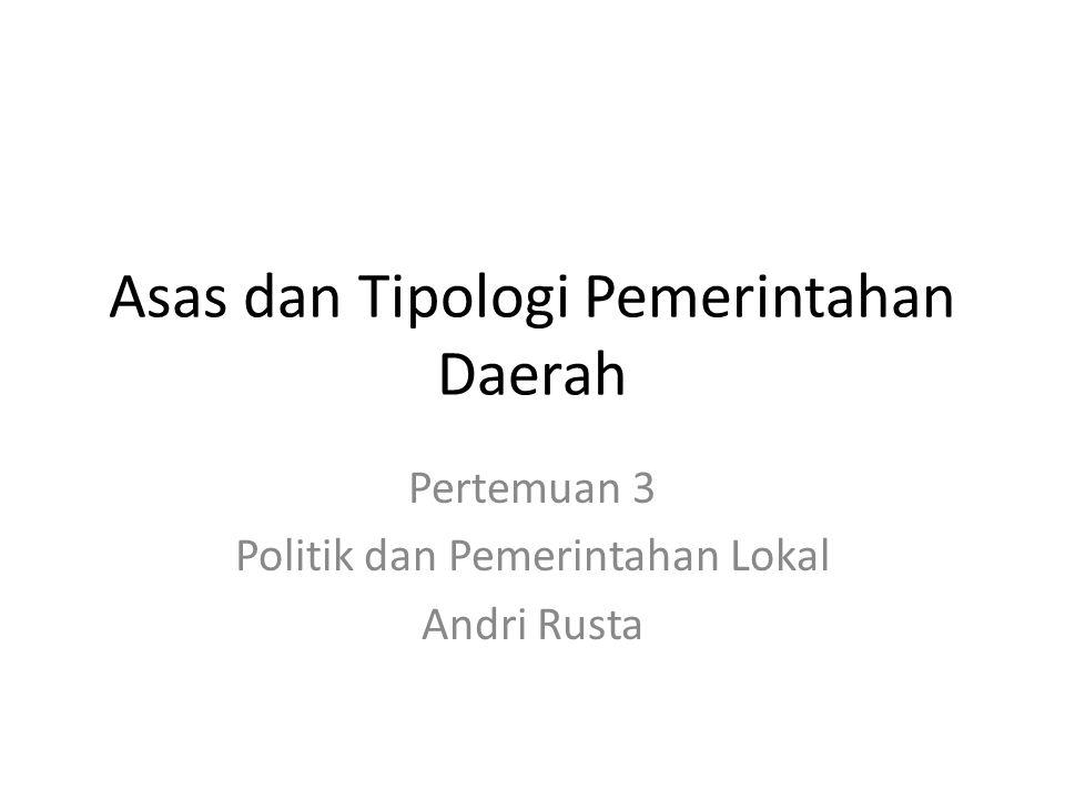 Asas dan Tipologi Pemerintahan Daerah Pertemuan 3 Politik dan Pemerintahan Lokal Andri Rusta