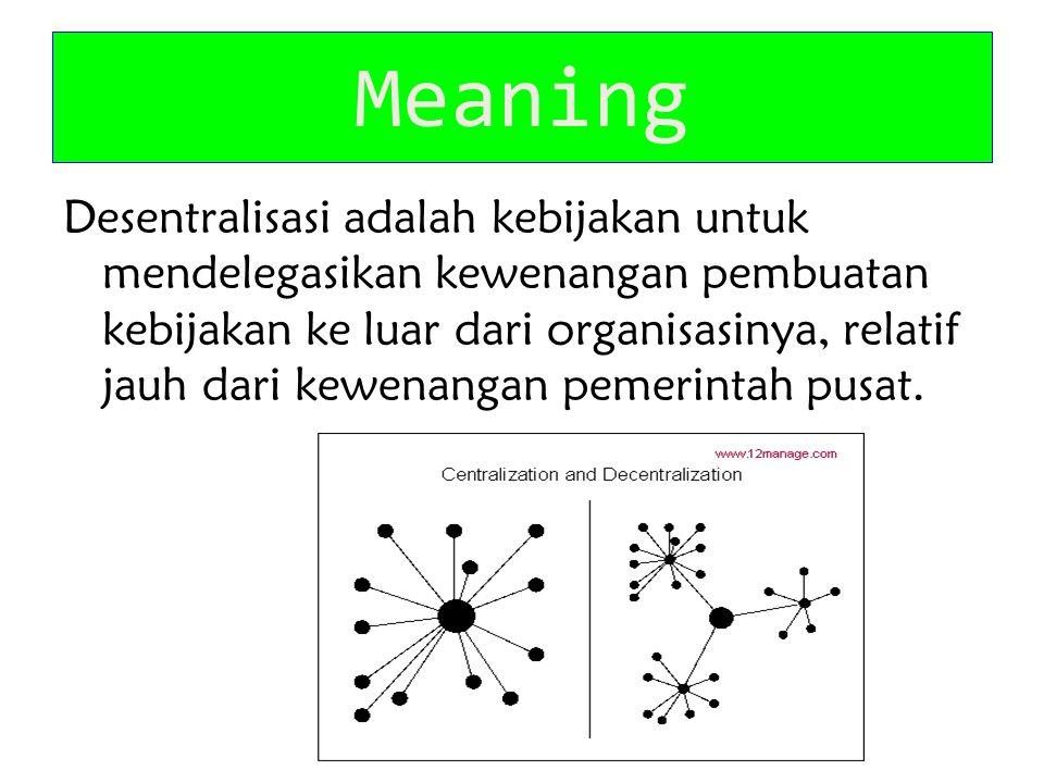 Meaning Desentralisasi adalah kebijakan untuk mendelegasikan kewenangan pembuatan kebijakan ke luar dari organisasinya, relatif jauh dari kewenangan p