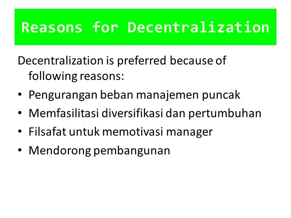 Reasons for Decentralization Decentralization is preferred because of following reasons: Pengurangan beban manajemen puncak Memfasilitasi diversifikas