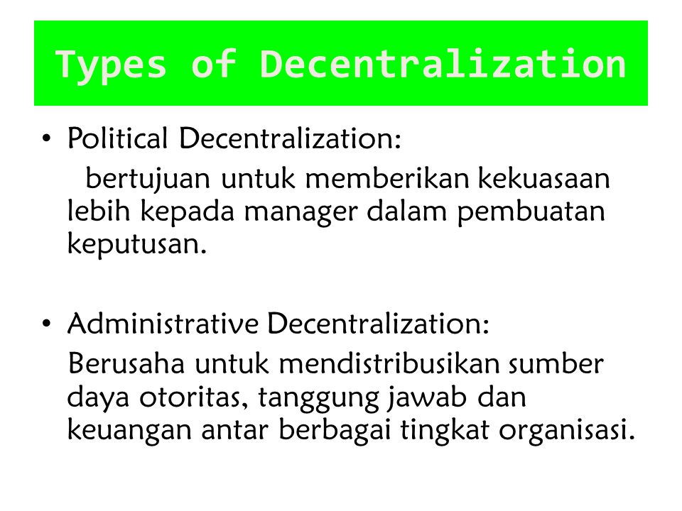 Types of Decentralization Political Decentralization: bertujuan untuk memberikan kekuasaan lebih kepada manager dalam pembuatan keputusan. Administrat