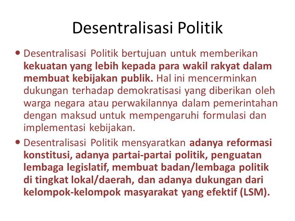 Desentralisasi Politik Desentralisasi Politik bertujuan untuk memberikan kekuatan yang lebih kepada para wakil rakyat dalam membuat kebijakan publik.