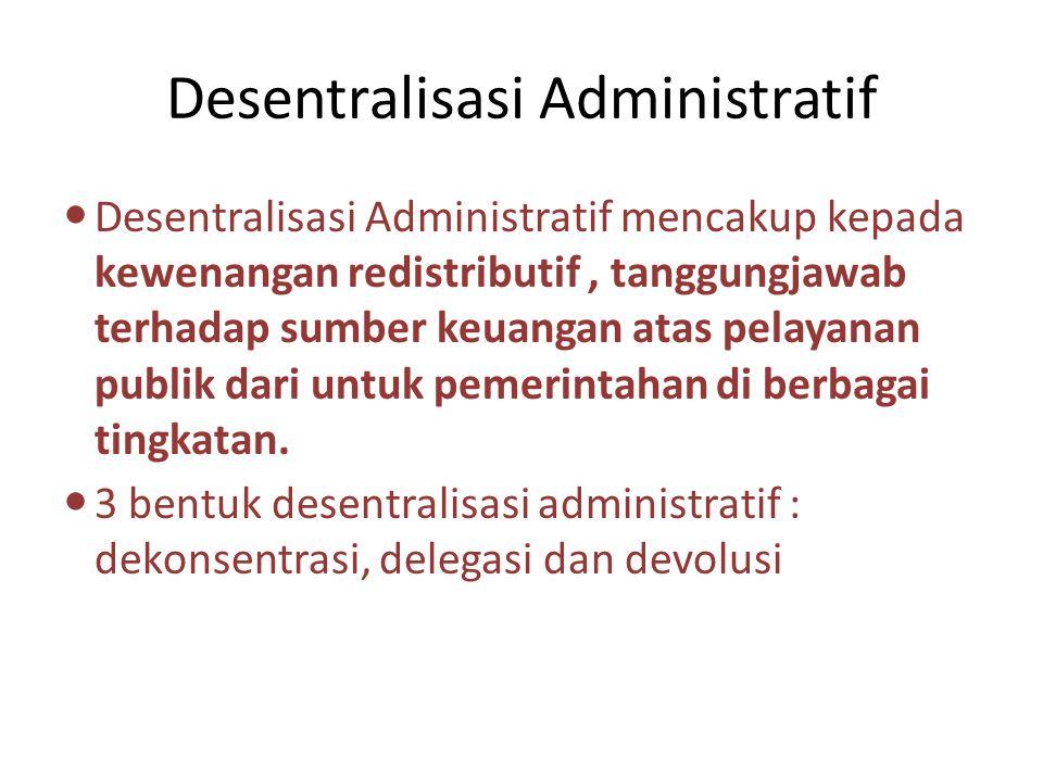 Desentralisasi Administratif Desentralisasi Administratif mencakup kepada kewenangan redistributif, tanggungjawab terhadap sumber keuangan atas pelaya