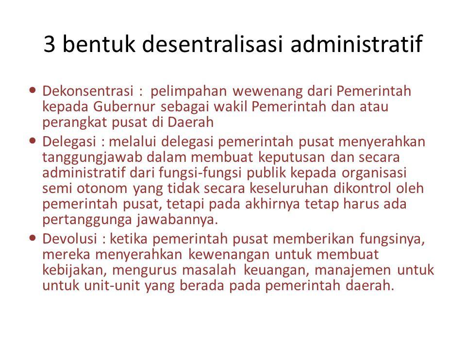 3 bentuk desentralisasi administratif Dekonsentrasi : pelimpahan wewenang dari Pemerintah kepada Gubernur sebagai wakil Pemerintah dan atau perangkat