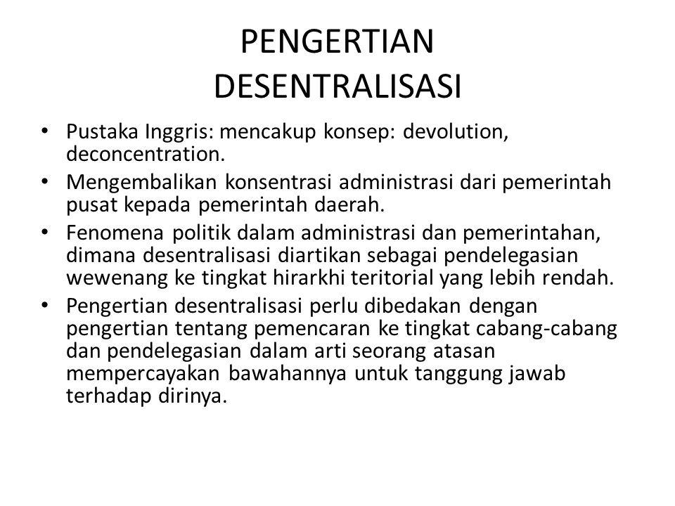 PENGERTIAN DESENTRALISASI Pustaka Inggris: mencakup konsep: devolution, deconcentration. Mengembalikan konsentrasi administrasi dari pemerintah pusat