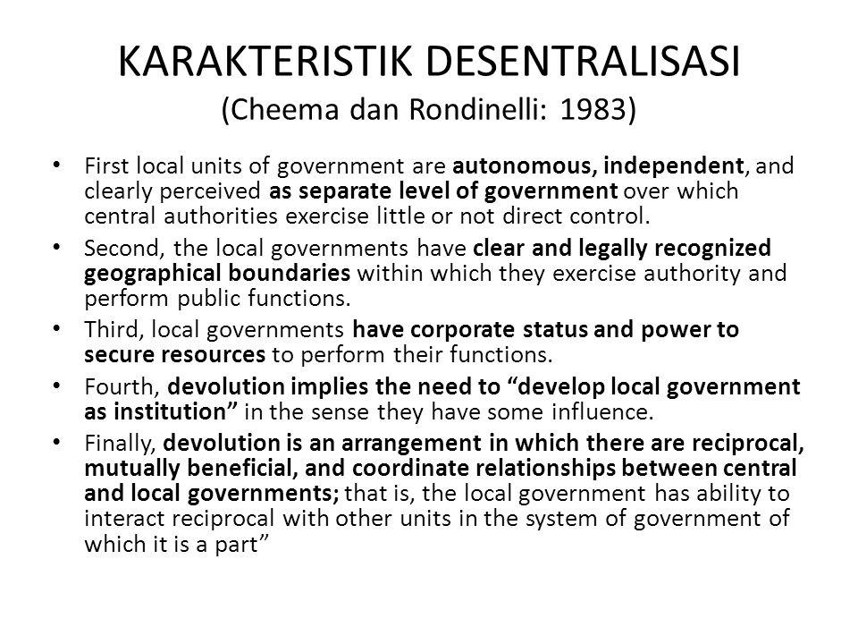 KARAKTERISTIK DESENTRALISASI (Cheema dan Rondinelli: 1983) First local units of government are autonomous, independent, and clearly perceived as separ
