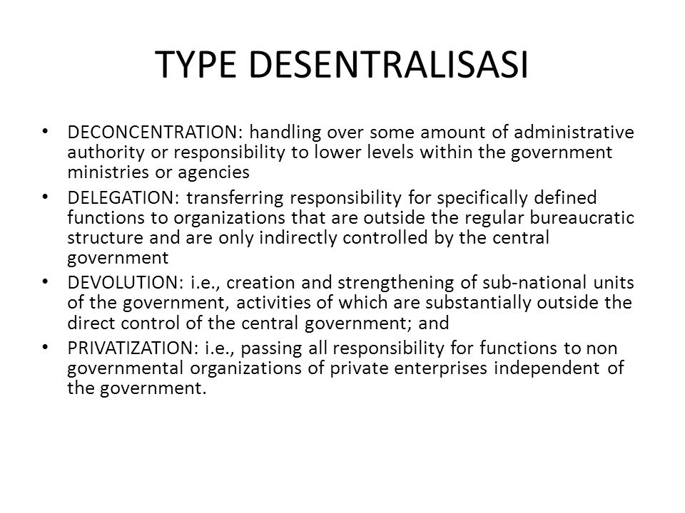 TYPE DESENTRALISASI DECONCENTRATION: handling over some amount of administrative authority or responsibility to lower levels within the government ministries or agencies DELEGATION: transferring responsibility for specifically defined functions to organizations that are outside the regular bureaucratic structure and are only indirectly controlled by the central government DEVOLUTION: i.e., creation and strengthening of sub-national units of the government, activities of which are substantially outside the direct control of the central government; and PRIVATIZATION: i.e., passing all responsibility for functions to non governmental organizations of private enterprises independent of the government.