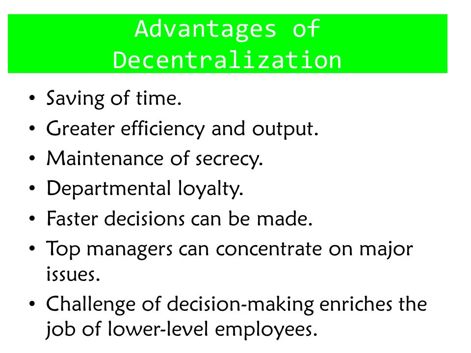 Advantages of Decentralization Saving of time.Greater efficiency and output.