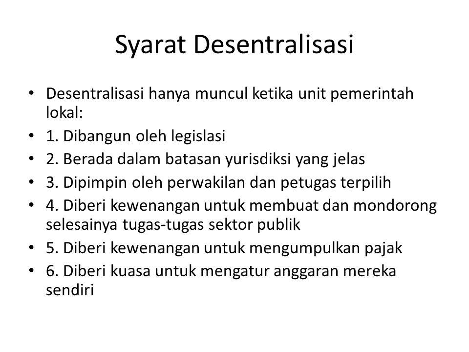 Syarat Desentralisasi Desentralisasi hanya muncul ketika unit pemerintah lokal: 1. Dibangun oleh legislasi 2. Berada dalam batasan yurisdiksi yang jel