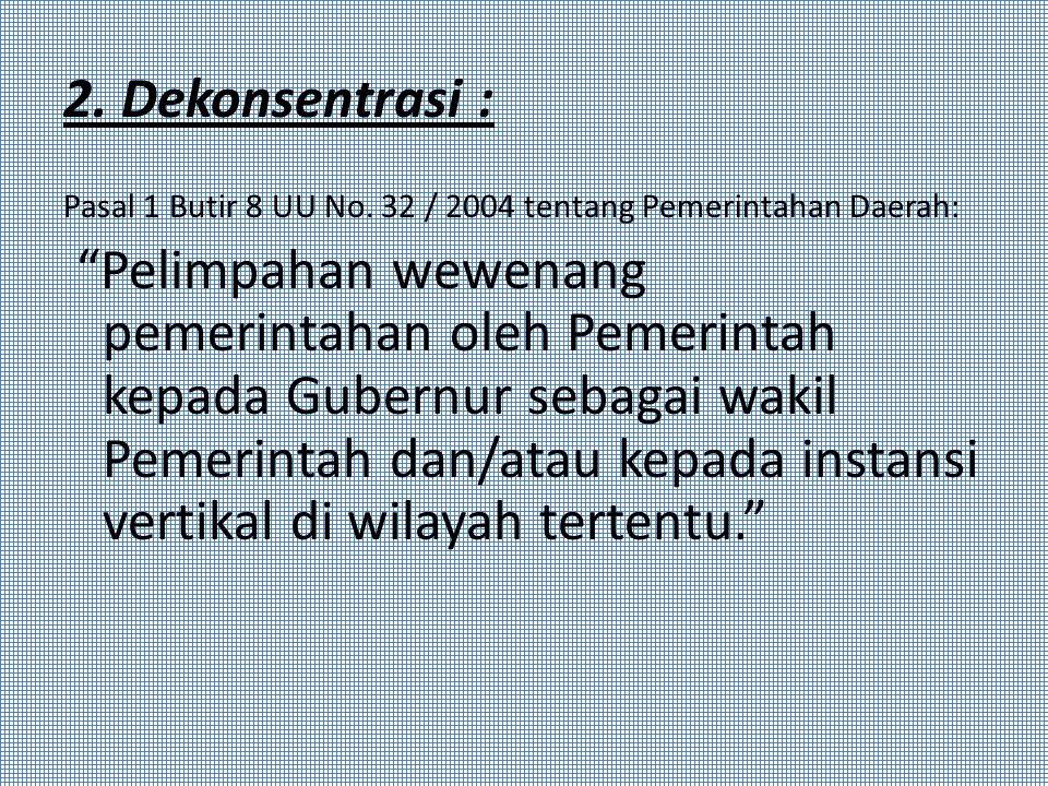 """2. Dekonsentrasi : Pasal 1 Butir 8 UU No. 32 / 2004 tentang Pemerintahan Daerah: """"Pelimpahan wewenang pemerintahan oleh Pemerintah kepada Gubernur seb"""