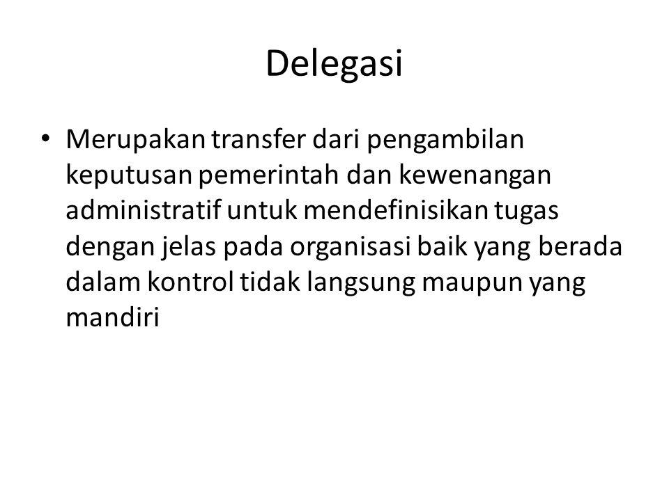 Delegasi Merupakan transfer dari pengambilan keputusan pemerintah dan kewenangan administratif untuk mendefinisikan tugas dengan jelas pada organisasi