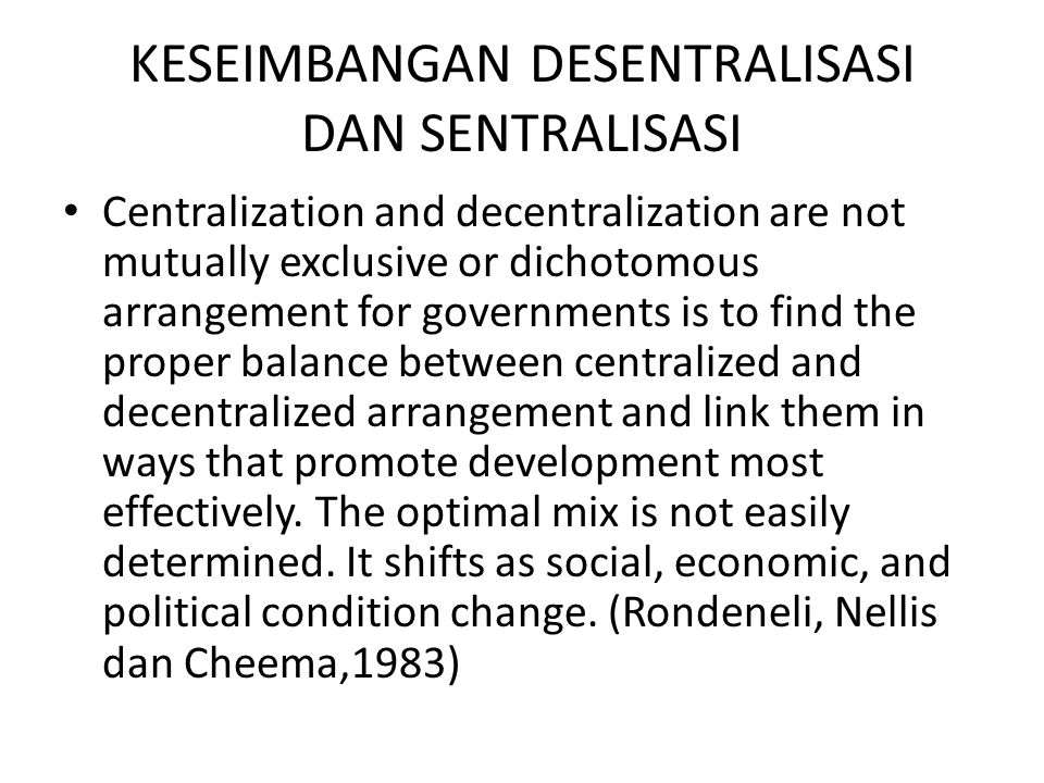 KESEIMBANGAN DESENTRALISASI DAN SENTRALISASI Centralization and decentralization are not mutually exclusive or dichotomous arrangement for governments is to find the proper balance between centralized and decentralized arrangement and link them in ways that promote development most effectively.