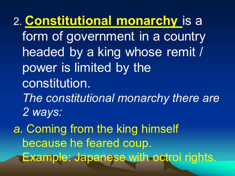 2. Monarki Konstitusional adalah bentuk pemerintahan suatu negara yang dikepalai oleh seorang raja yang kekuasaanya dibatasi oleh undang-undang dasar