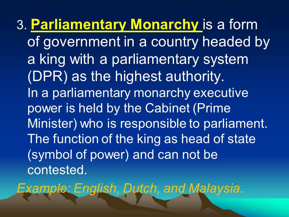 3. Monarki Parlementer adalah bentuk pemerintahan suatu negara yang dikepalai oleh seorang raja dengan sistem parlemen (DPR) sebagai pemegang kekuasaa