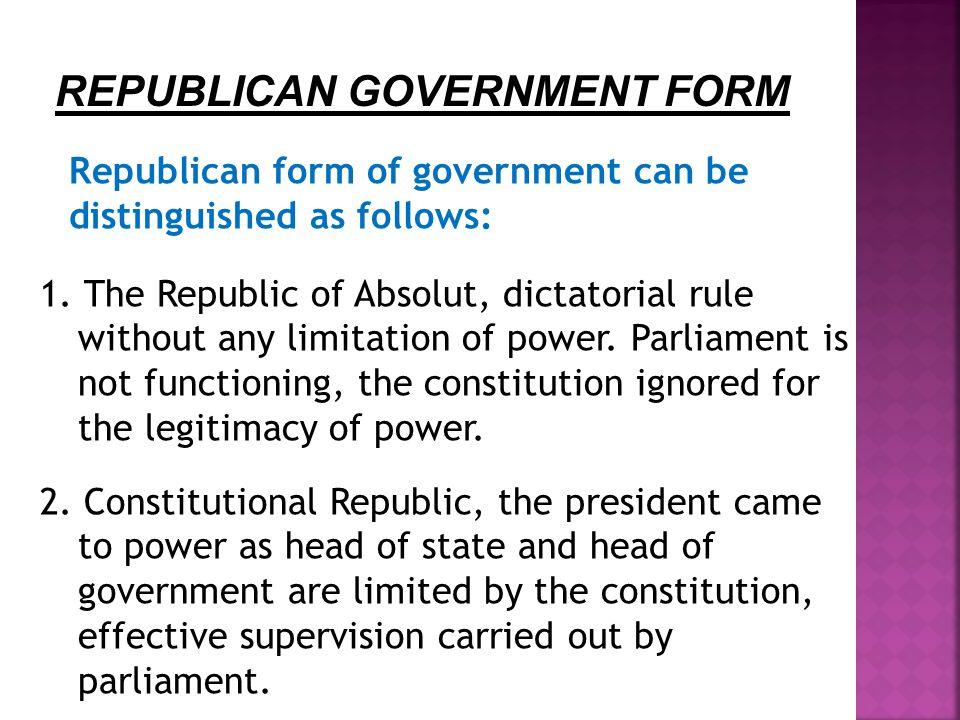 B. BENTUK PEMERINTAHAN REPUBLIK Bentuk pemerintahan republik dapat dibedakan sebagai berikut : 1. Republik Absolut, pemerintahan bersifat diktator tan