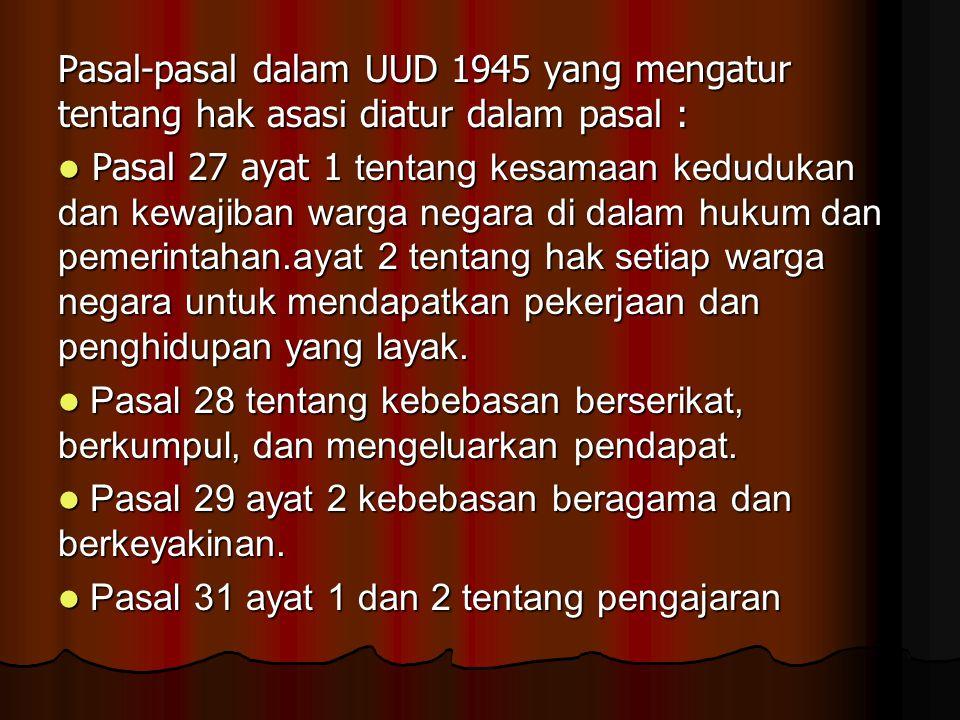 Pasal-pasal dalam UUD 1945 yang mengatur tentang hak asasi diatur dalam pasal : Pasal 27 ayat 1 tentang kesamaan kedudukan dan kewajiban warga negara di dalam hukum dan pemerintahan.ayat 2 tentang hak setiap warga negara untuk mendapatkan pekerjaan dan penghidupan yang layak.