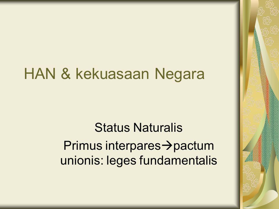 HAN & kekuasaan Negara Status Naturalis Primus interpares  pactum unionis: leges fundamentalis