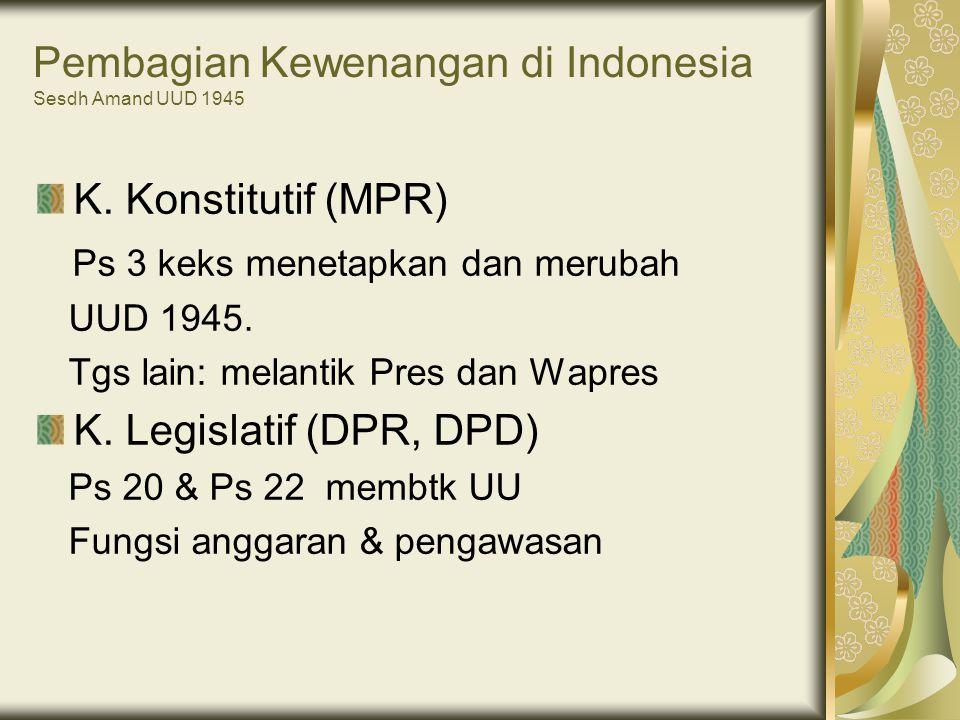 Pembagian Kewenangan di Indonesia Sesdh Amand UUD 1945 K. Konstitutif (MPR) Ps 3 keks menetapkan dan merubah UUD 1945. Tgs lain: melantik Pres dan Wap