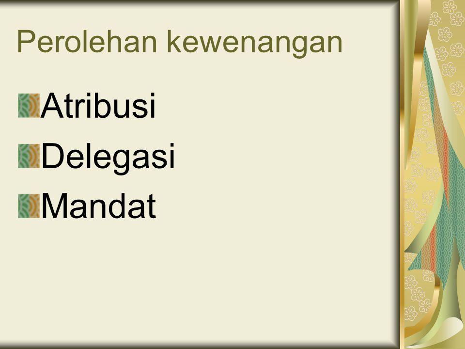 Perolehan kewenangan Atribusi Delegasi Mandat