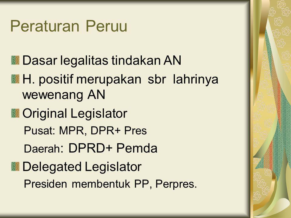 Peraturan Peruu Dasar legalitas tindakan AN H. positif merupakan sbr lahrinya wewenang AN Original Legislator Pusat: MPR, DPR+ Pres Daerah : DPRD+ Pem
