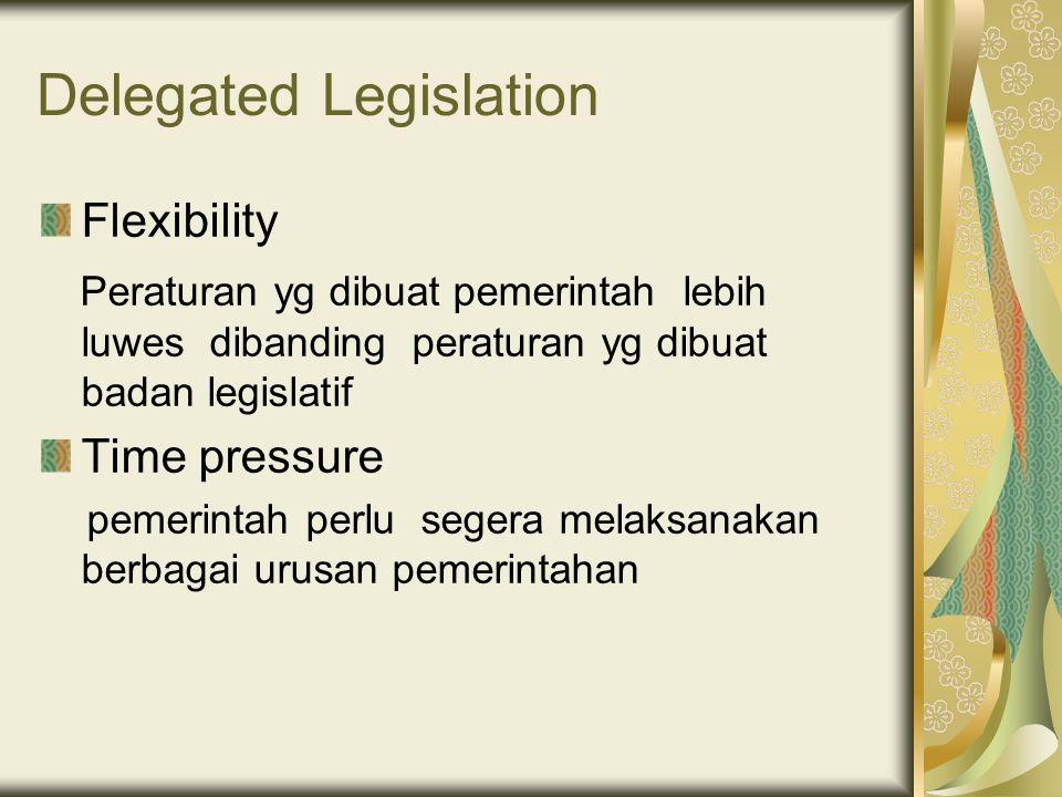 Delegated Legislation Flexibility Peraturan yg dibuat pemerintah lebih luwes dibanding peraturan yg dibuat badan legislatif Time pressure pemerintah perlu segera melaksanakan berbagai urusan pemerintahan