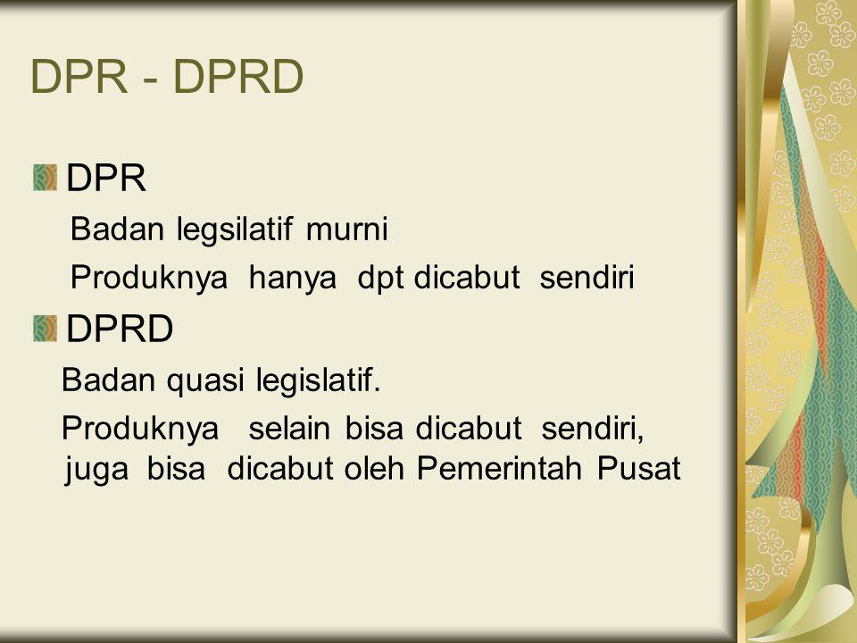 DPR - DPRD DPR Badan legsilatif murni Produknya hanya dpt dicabut sendiri DPRD Badan quasi legislatif. Produknya selain bisa dicabut sendiri, juga bis