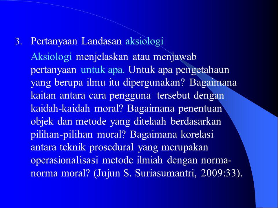 3.Pertanyaan Landasan aksiologi Aksiologi menjelaskan atau menjawab pertanyaan untuk apa.