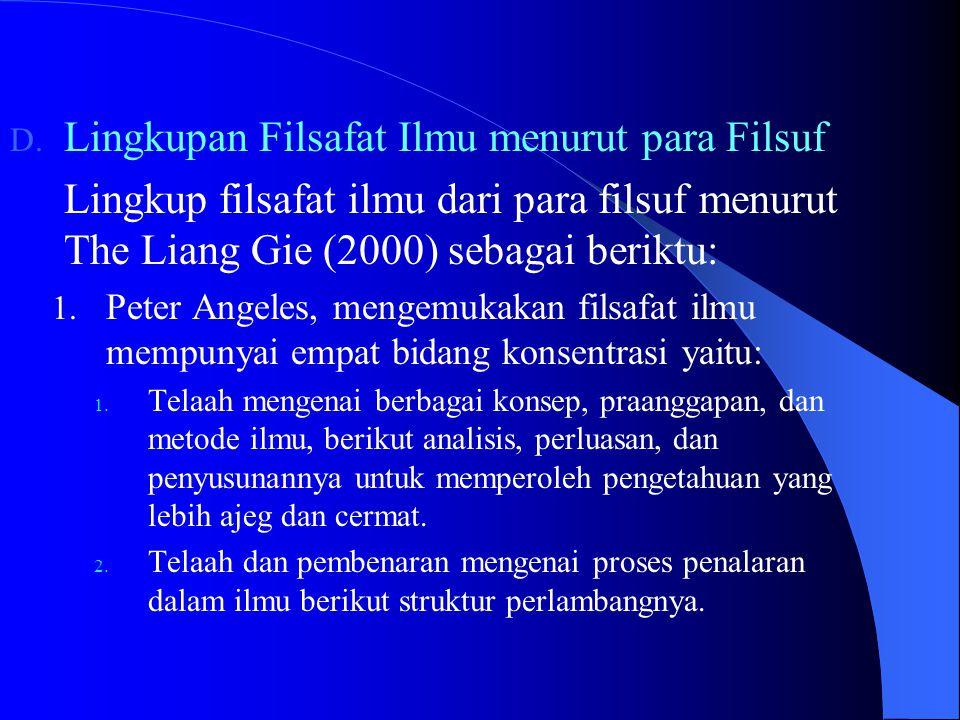 D. Lingkupan Filsafat Ilmu menurut para Filsuf Lingkup filsafat ilmu dari para filsuf menurut The Liang Gie (2000) sebagai beriktu: 1. Peter Angeles,