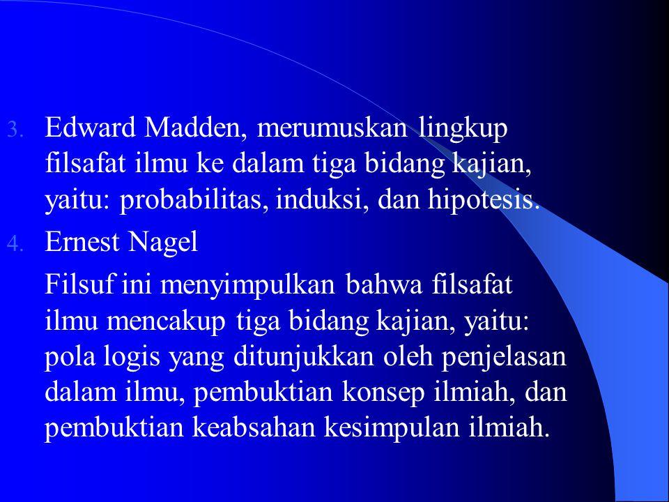 3. Edward Madden, merumuskan lingkup filsafat ilmu ke dalam tiga bidang kajian, yaitu: probabilitas, induksi, dan hipotesis. 4. Ernest Nagel Filsuf in