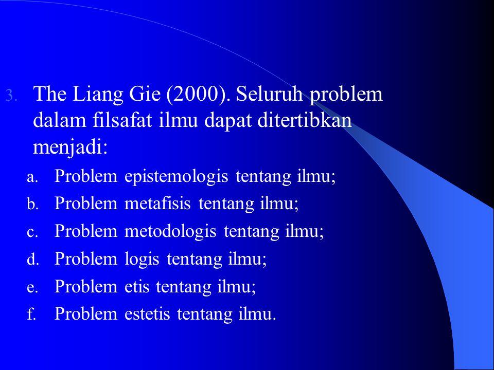3.The Liang Gie (2000). Seluruh problem dalam filsafat ilmu dapat ditertibkan menjadi: a.