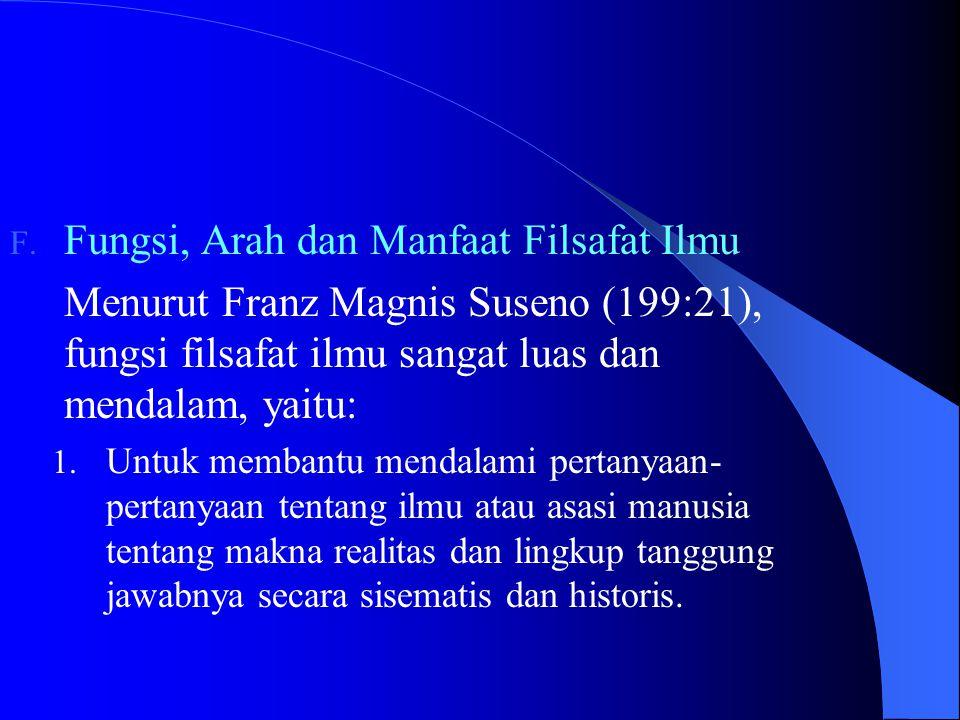 F. Fungsi, Arah dan Manfaat Filsafat Ilmu Menurut Franz Magnis Suseno (199:21), fungsi filsafat ilmu sangat luas dan mendalam, yaitu: 1. Untuk membant