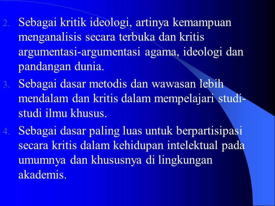 2. Sebagai kritik ideologi, artinya kemampuan menganalisis secara terbuka dan kritis argumentasi-argumentasi agama, ideologi dan pandangan dunia. 3. S