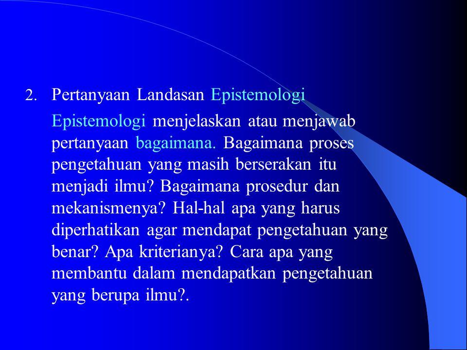 2.Pertanyaan Landasan Epistemologi Epistemologi menjelaskan atau menjawab pertanyaan bagaimana.